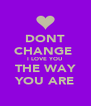 DONT CHANGE  I LOVE YOU  THE WAY YOU ARE - Personalised Poster A4 size