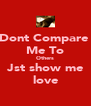Dont Compare  Me To Others Jst show me love - Personalised Poster A4 size