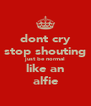 dont cry stop shouting just be normal like an alfie - Personalised Poster A4 size
