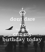 dont dare to keep calm cuz my birthday today - Personalised Poster A4 size