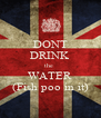 DONT DRINK the  WATER (Fish poo in it) - Personalised Poster A4 size