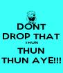DONT DROP THAT THUN THUN THUN AYE!!! - Personalised Poster A4 size