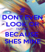 DONT EVEN LOOK OR TOUCH  BECAUSE  SHES MINE - Personalised Poster A4 size