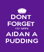 DONT  FORGET  TO GIVE AIDAN A PUDDING - Personalised Poster A4 size