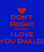 DON'T FRIGHT Because  I LOVE YOU EMALEE - Personalised Poster A4 size