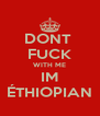 DONT  FUCK WITH ME IM ÉTHIOPIAN - Personalised Poster A4 size