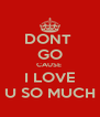 DONT  GO CAUSE  I LOVE U SO MUCH - Personalised Poster A4 size