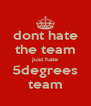 dont hate the team just hate 5degrees team - Personalised Poster A4 size