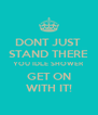 DONT JUST  STAND THERE YOU IDLE SHOWER GET ON WITH IT! - Personalised Poster A4 size