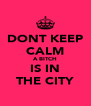 DONT KEEP CALM A BITCH IS IN THE CITY - Personalised Poster A4 size