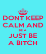 DONT KEEP CALM AND BE A  JUST BE A BITCH - Personalised Poster A4 size