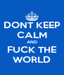 DONT KEEP CALM AND FUCK THE WORLD - Personalised Poster A4 size