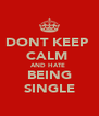 DONT KEEP  CALM  AND HATE  BEING SINGLE - Personalised Poster A4 size