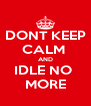 DONT KEEP CALM  AND IDLE NO  MORE - Personalised Poster A4 size