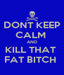 DONT KEEP CALM  AND KILL THAT  FAT BITCH  - Personalised Poster A4 size