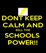 DONT KEEP  CALM AND KILL THE SCHOOLS  POWER!! - Personalised Poster A4 size