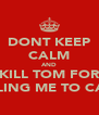 DONT KEEP CALM AND KILL TOM FOR TELLING ME TO CALM - Personalised Poster A4 size