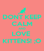 DONT KEEP CALM AND LOVE  KITTENS! ;O - Personalised Poster A4 size