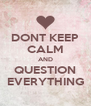 DONT KEEP CALM AND QUESTION EVERYTHING - Personalised Poster A4 size