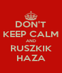 DON'T KEEP CALM AND RUSZKIK HAZA - Personalised Poster A4 size