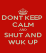 DONT KEEP  CALM AND SHUT AND WUK UP - Personalised Poster A4 size