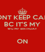 DONT KEEP CALM BC IT'S MY WG MF BIRTHDAY  ON - Personalised Poster A4 size