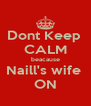 Dont Keep  CALM beacause Naill's wife  ON - Personalised Poster A4 size