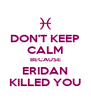 DON'T KEEP CALM BECAUSE ERIDAN KILLED YOU - Personalised Poster A4 size