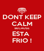 DONT KEEP CALM BECAUSE ESTA  FRIO ! - Personalised Poster A4 size