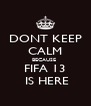 DONT KEEP CALM BECAUSE   FIFA 13    IS HERE  - Personalised Poster A4 size