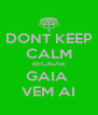 DONT KEEP CALM BECAUSE GAIA  VEM AI - Personalised Poster A4 size