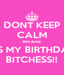 DONT KEEP CALM Because IT'S MY BIRTHDAY BITCHESS!! - Personalised Poster A4 size