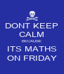 DONT KEEP CALM BECAUSE ITS MATHS ON FRIDAY - Personalised Poster A4 size