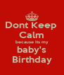 Dont Keep  Calm because Its my baby's Birthday - Personalised Poster A4 size