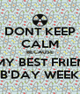 DONT KEEP CALM BECAUSE ITS MY BEST FRIEND'S B'DAY WEEK - Personalised Poster A4 size