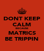 DONT KEEP CALM BECAUSE MATRICS BE TRIPPIN - Personalised Poster A4 size