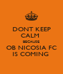 DONT KEEP CALM  BECAUSE OB NICOSIA FC IS COMING  - Personalised Poster A4 size