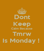 Dont Keep Calm Because Tmrw Is Monday !  - Personalised Poster A4 size