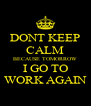 DONT KEEP CALM BECAUSE TOMORROW I GO TO WORK AGAIN - Personalised Poster A4 size