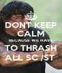 DONT KEEP CALM BECAUSE WE HAVE TO THRASH ALL SC /ST  - Personalised Poster A4 size