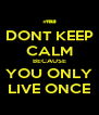 DONT KEEP CALM BECAUSE YOU ONLY LIVE ONCE - Personalised Poster A4 size