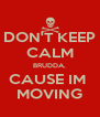 DON'T KEEP CALM BRUDDA, CAUSE IM  MOVING - Personalised Poster A4 size