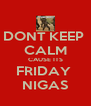 DONT KEEP  CALM CAUSE ITS FRIDAY  NIGAS - Personalised Poster A4 size