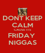 DONT KEEP CALM CAUSE ITS FRIDAY  NIGGAS - Personalised Poster A4 size