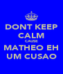 DONT KEEP CALM CAUSE MATHEO EH UM CUSAO - Personalised Poster A4 size