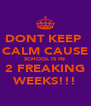 DONT KEEP  CALM CAUSE SCHOOL IS IN  2 FREAKING WEEKS!!! - Personalised Poster A4 size