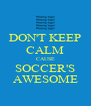 DON'T KEEP CALM CAUSE SOCCER'S AWESOME - Personalised Poster A4 size