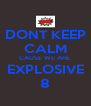 DONT KEEP CALM CAUSE WE ARE  EXPLOSIVE 8 - Personalised Poster A4 size