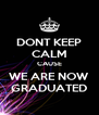 DONT KEEP CALM CAUSE WE ARE NOW GRADUATED - Personalised Poster A4 size