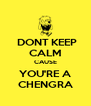 DONT KEEP CALM CAUSE YOU'RE A CHENGRA - Personalised Poster A4 size
